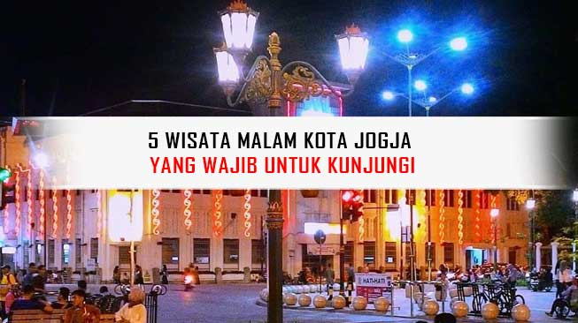 5 Wisata Malam Kota Jogja Yang Wajib Untuk Kunjungi